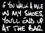 If You Walk A Mile In My Shoes, You'll End Up At The Bar.  Vinyl Decal