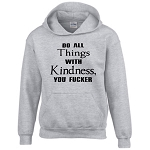 Do All Things With Kindness, You Fucker.  Hoodie