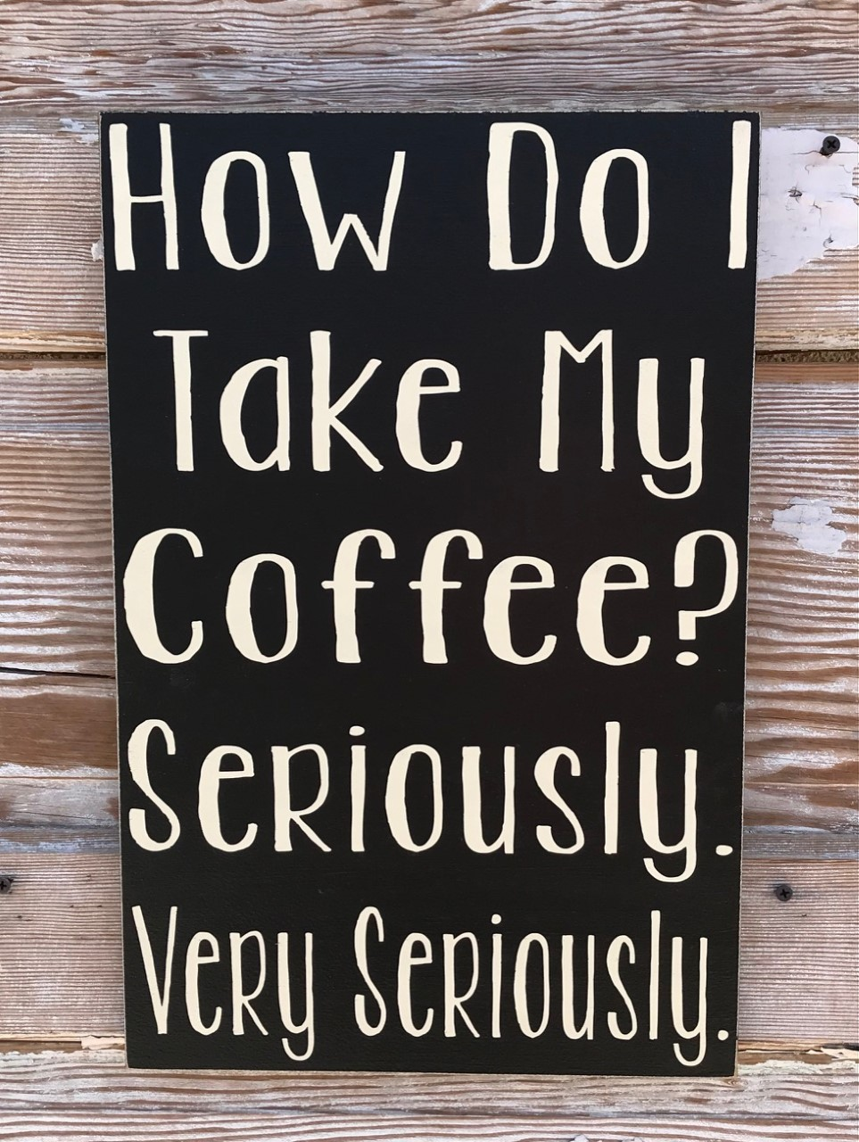 How Do I Take My Coffee?   Seriously, Very Seriously.  Wood Sign