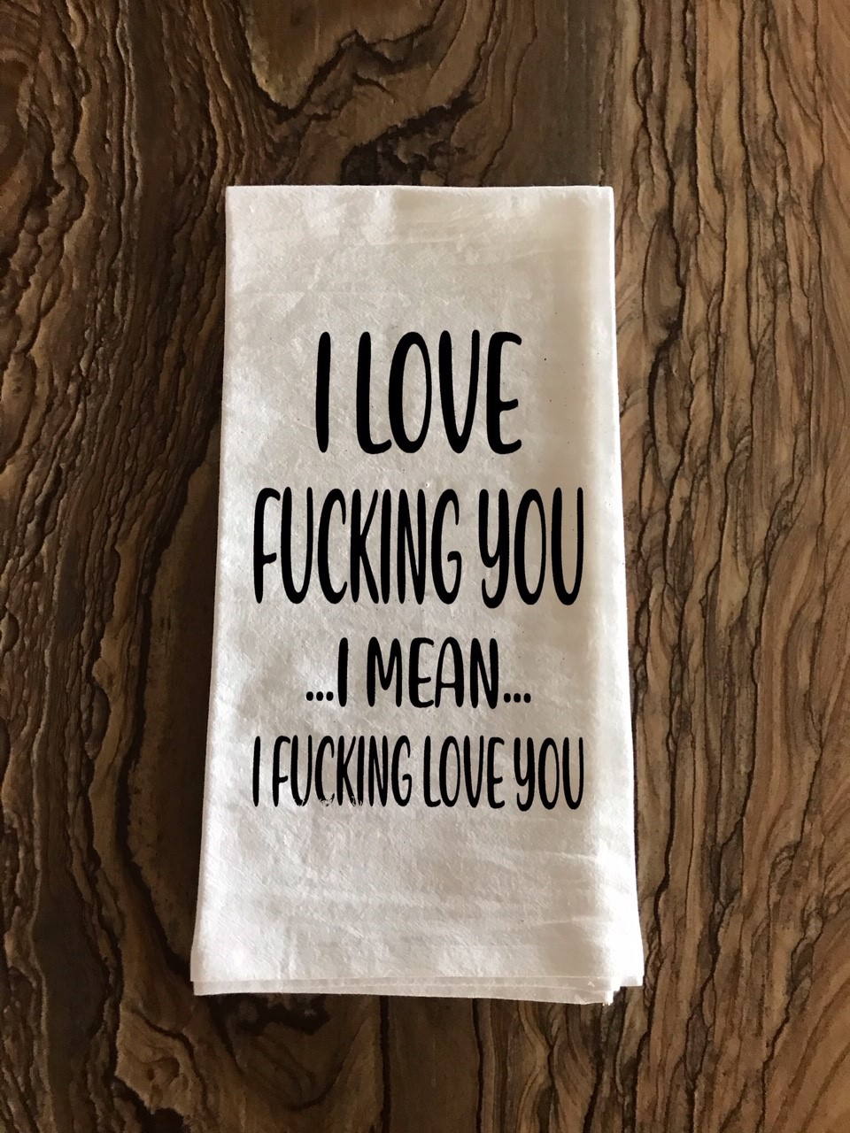 I Love Fucking You.  ...I Mean...  I Fucking Love You.  Flour Sack Tea Towel