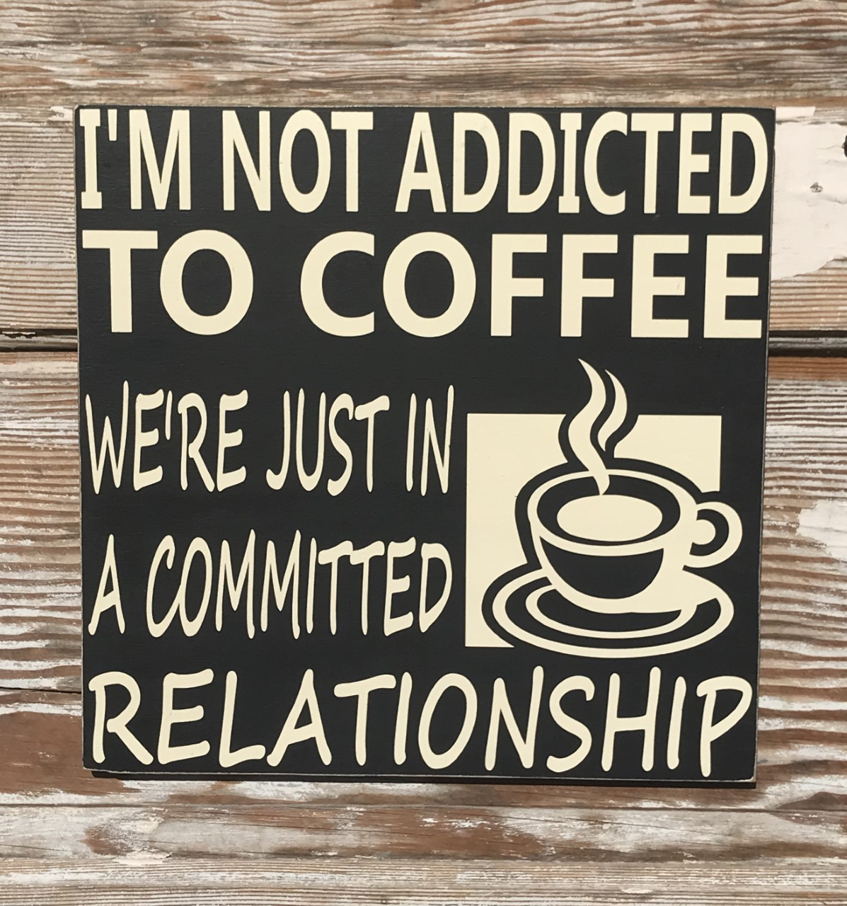 I'm Not Addicted To Coffee.  We're Just In A Committed Relationship.   Wood Sign