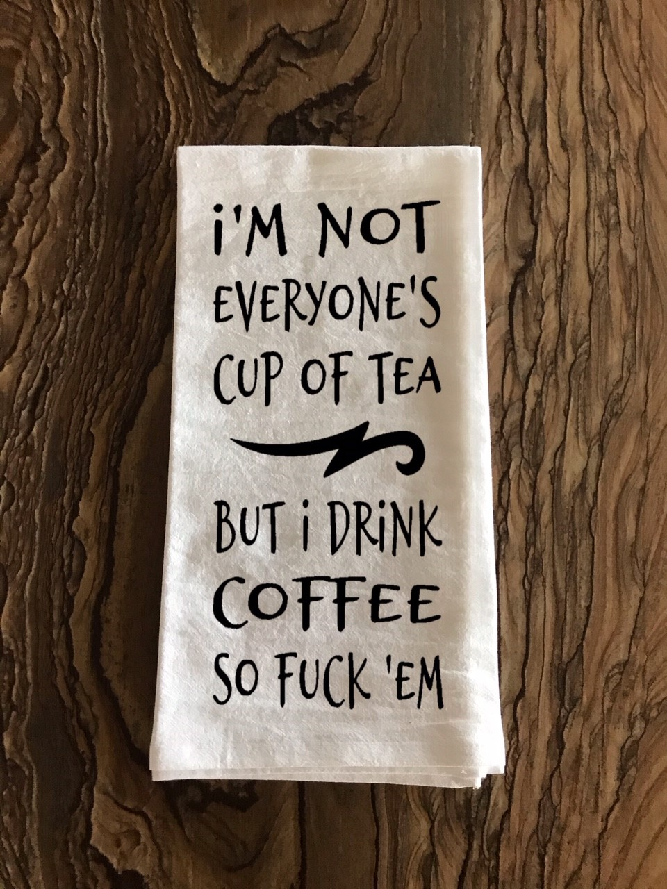 I'm Not Everyone's Cup Of Tea But I Drink Coffee So Fuck 'Em.  Flour Sack Tea Towel