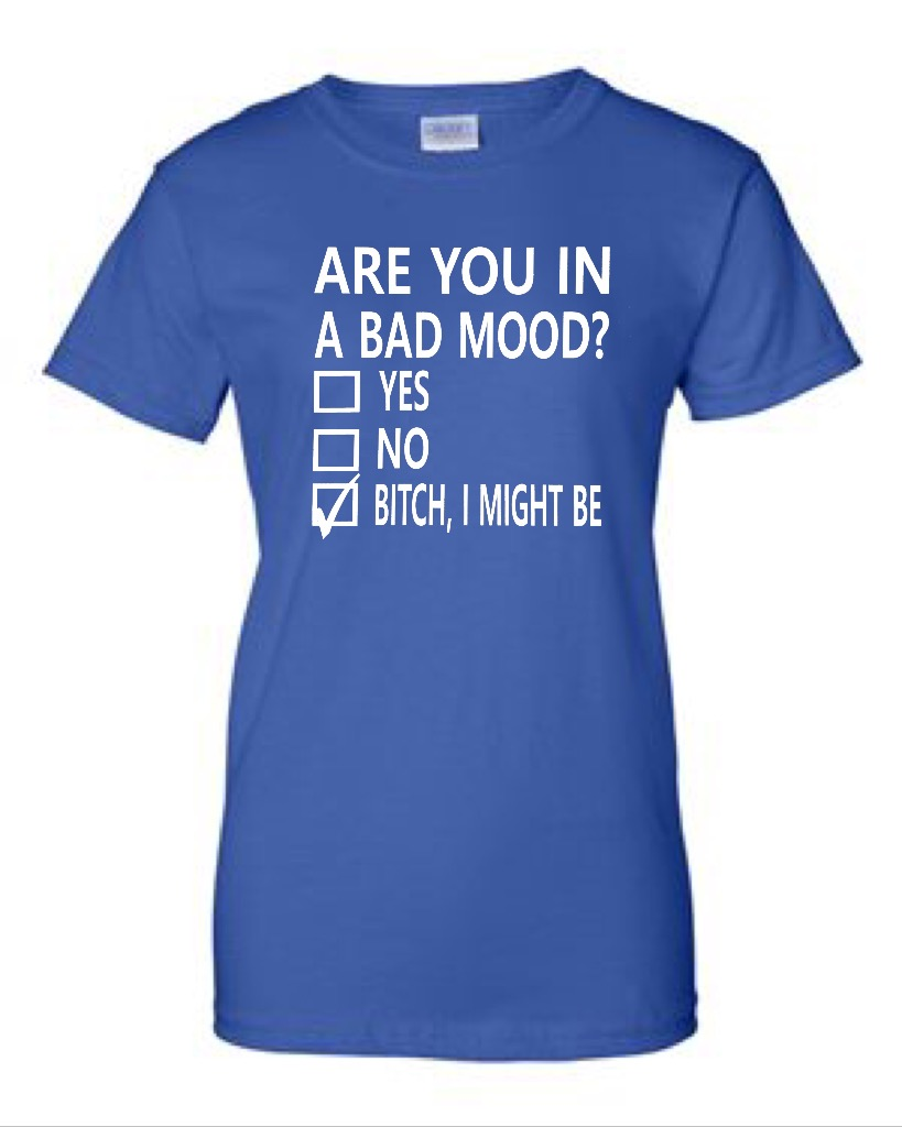 Are You In A Bad Mood?  Yes.  No.  Bitch, I Might Be.  Ladies Fit T-Shirt