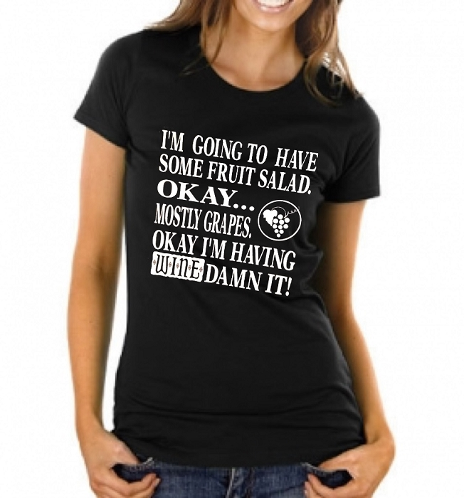 I'm Going To Have Some Fruit Salad.  Okay...Mostly Grapes.  Okay I'm Having Wine Damn It!   Ladies T-Shirt