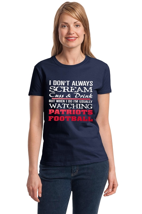 I Don't Always Scream Cuss & Drink But When I Do I'm Usually Watching Patriots Football.  Ladies T-Shirt