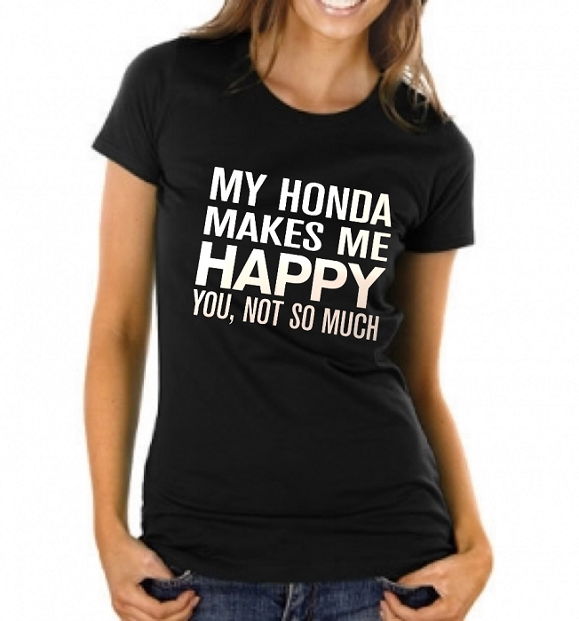 My Honda Makes Me Happy.  You, Not So Much.  Ladies T-Shirt
