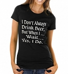I Don't Always Drink Beer, But When I...Wait...Yes, I Do.  Ladies T-Shirt