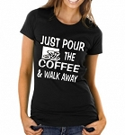 Just Pour The Coffee & Walk Away.  Ladies T-Shirt