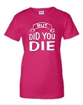 But Did You Die.  Ladies Fit T-Shirt