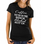Coffee, You're On The Bench.  Alcohol, Suit Up.  Ladies Fit T-Shirt