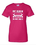 Don't Follow Me.  You Won't Make It.  Ladies Fit T-Shirt