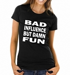 Bad Influence But Damn Fun.  Ladies Fit T-Shirt