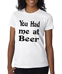 You Had Me At Beer.  Ladies Fit T-Shirt