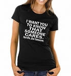 I Want You To Know That Someone Cares.  Not Me, But Someone.  Ladies Fitted T-Shirt