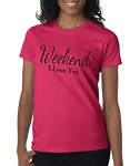 Weekend, I Love You.  Ladies Fit T-Shirt
