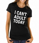 I Can't Adult Today.  Ladies Fit T-Shirt