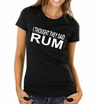 I Thought They Said Rum.  Ladies Fit T-Shirt