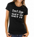 Don't Stop.  Get It.  Get It.  Ladies Fit T-Shirt