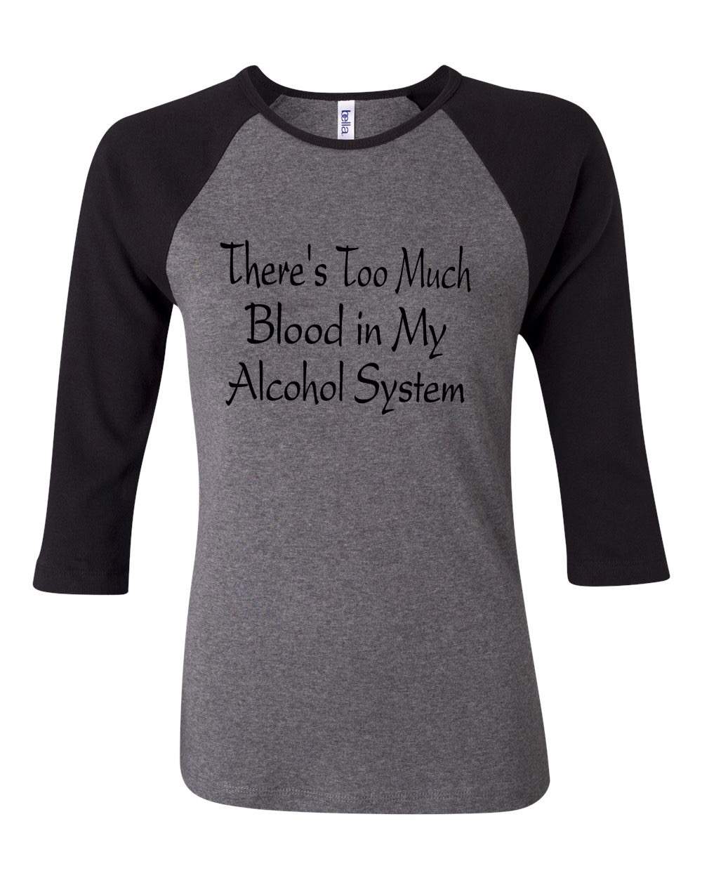 There's Too Much Blood In My Alcohol System.  Bella Brand Three Quarter Sleeve Tee