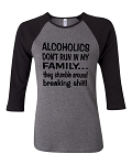Alcoholics Don't Run In My Family...  They Stumble Around Breaking Shit!  Bella Brand Three Quarter Sleeve Tee