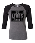 Drunk Lives Matter.  Bella Brand Three Quarter Sleeve Tee