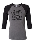 First I Drink Coffee, Then I Do The Things.  Bella Brand Three Quarter Sleeve Tee