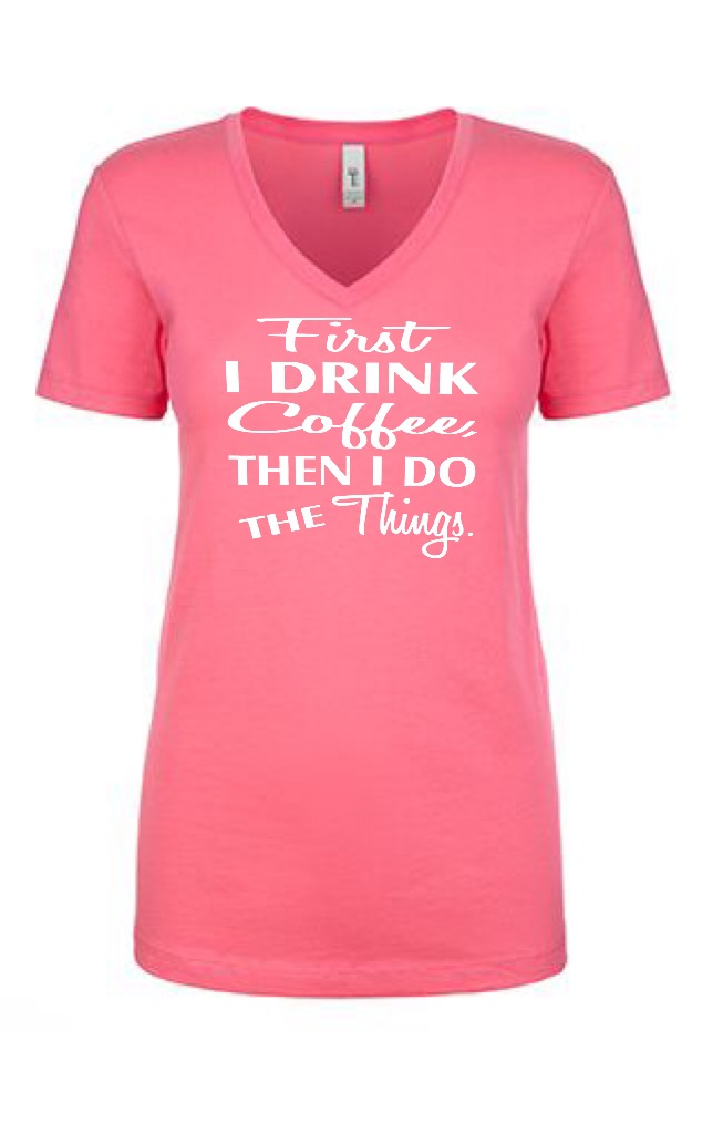 First I Drink Coffee, Then I Do The Things.  Ladies Fit V-Neck T-Shirt