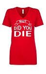 But Did You Die.  Ladies Fit V-Neck T-Shirt