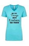 Do All Things With Kindness, You Fucker.  Ladies Fit V-Neck T-Shirt