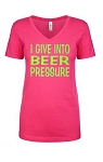 I Give Into Beer Pressure.  Ladies Fit V-Neck T-Shirt