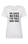 In Dog Beers I've Only Had One.  Ladies Fit V-Neck T-Shirt