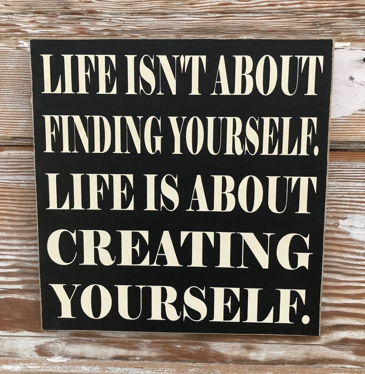Life Isn't About Finding Yourself.  Life Is About Creating Yourself.  Wood Sign