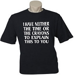 I Have Neither The Time Or The Crayons To Explain This To You.  Men's Universal Fit T-Shirt