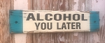 Alcohol You Later.  Rustic Wood Sign.
