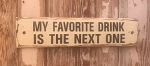 My Favorite Drink Is The Next One.  Rustic Wood Sign