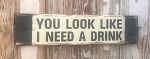 You Look Like I Need A Drink.  Rustic Wood Sign.