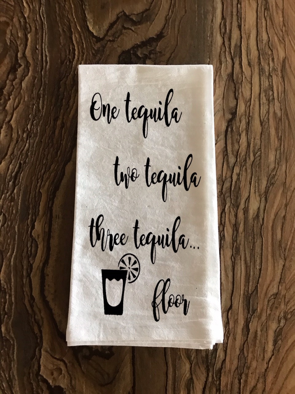 One Tequila.  Two Tequila.  Three Tequila... Floor.  Flour Sack Tea Towel