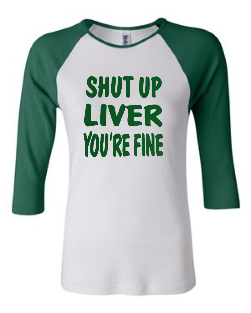 Shut Up Liver You're Fine.  Bella Brand Three Quarter Sleeve Tee