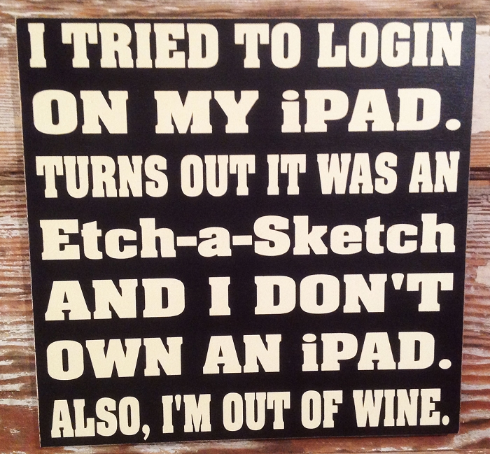 I Tried To Login On My iPad.  Turns Out It Was An Etch-A-Sketch And I Don't Own An iPad.  Also, I'm Out Of Wine.  Wood Sign