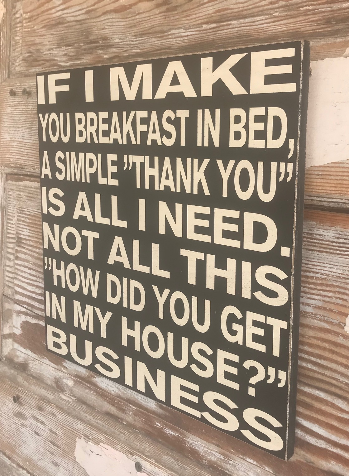 If I Make You Breakfast In Bed A Simple Thank You Is All I Need Not All This How Did You Get In My House Business Funny Wood Sign
