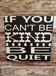If You Can't Be Kind, Be Quiet.  Wood Sign