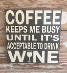 Coffee Keeps Me Busy Until It's Acceptable To Drink Wine.  Wood Sign