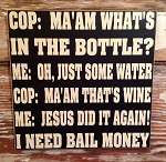 Cop: Ma'am What's In The Bottle? Me: Oh, Just Some Water. Cop: Ma'am That's Wine. Me: Jesus Did It Again! I Need Bail Money.  Wood Sign