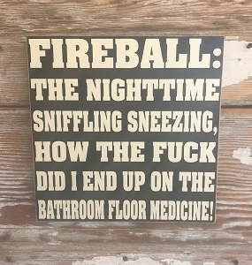 Fireball:  The Nighttime Sniffling Sneezing, How The Fuck Did I End Up On The Bathroom Floor Medicine!  Wood Sign