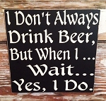 I Don't Always Drink Beer, But When I... Wait... Yes, I Do.   Wood Sign