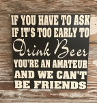 If You Have To Ask If It's Too Early To Drink Beer, You're An Amateur And We Can't Be Friends.   Wood Sign