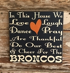 In This House We Love, Laugh, Dance, Pray, Are Thankful, Do Our Best & Cheer For The Broncos.    Wood Sign