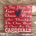In This House We Love, Laugh, Dance, Pray, Do Our Best And Cheer For The Cardinals.