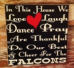In This House We Love, Laugh, Dance, Pray, Are Thankful, Do Our Best & Cheer For The Falcons.  Wood Sign