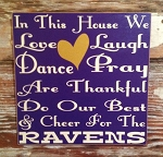 In This House We Love, Laugh, Dance, Pray, Are Thankful, Do Our Best & Cheer For The Ravens.  Wood Sign